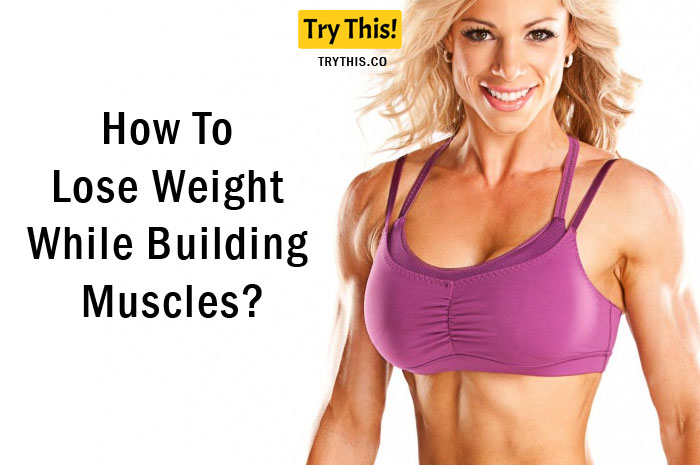 How To Lose Weight While Building Muscles?