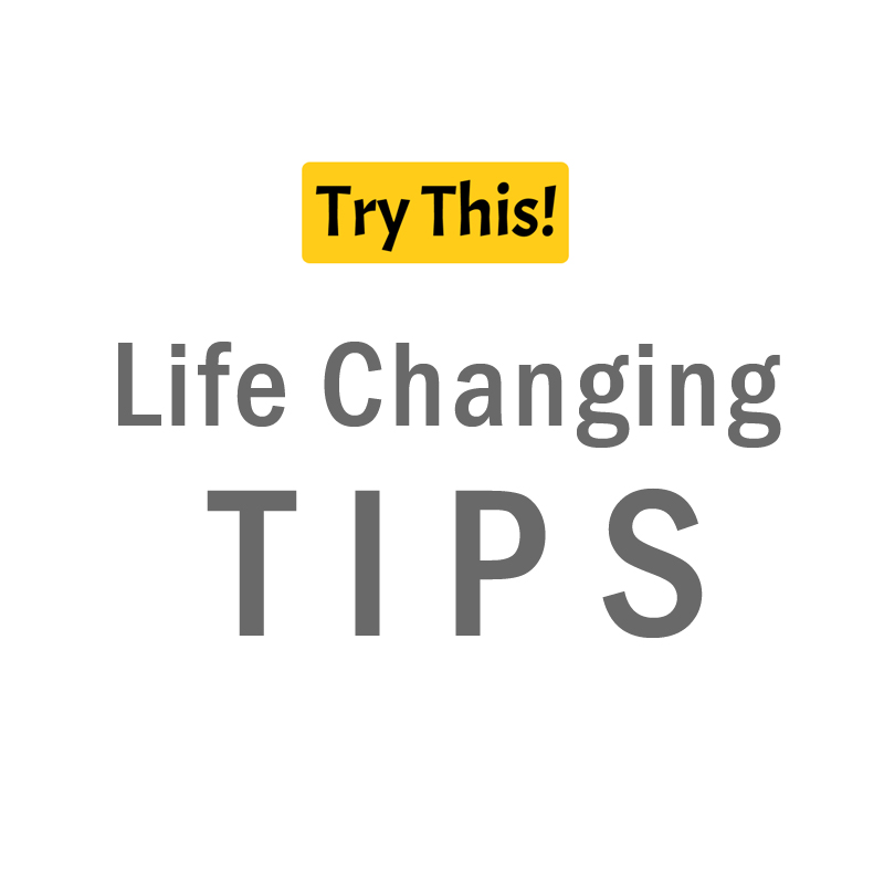 Life Changing Tips