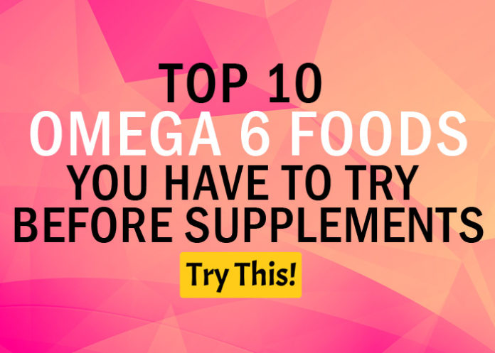 Omega 6 Deficiency? Top 10 Omega 6 Foods You Have to Try Before Supplements