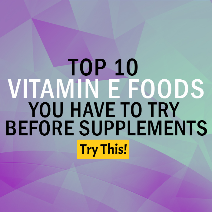 Vitamin E Deficiency? Top 10 Vitamin E Foods You Have to Try Before Supplements